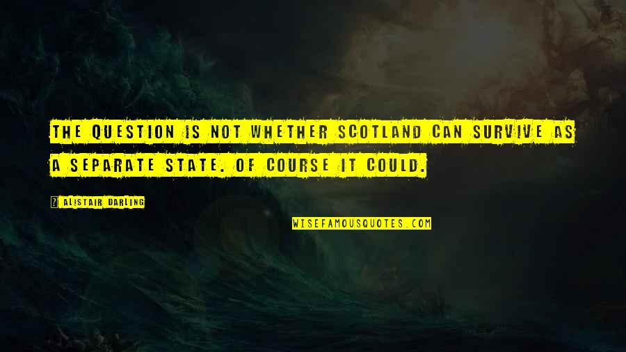 Hebetude Quotes By Alistair Darling: The question is not whether Scotland can survive