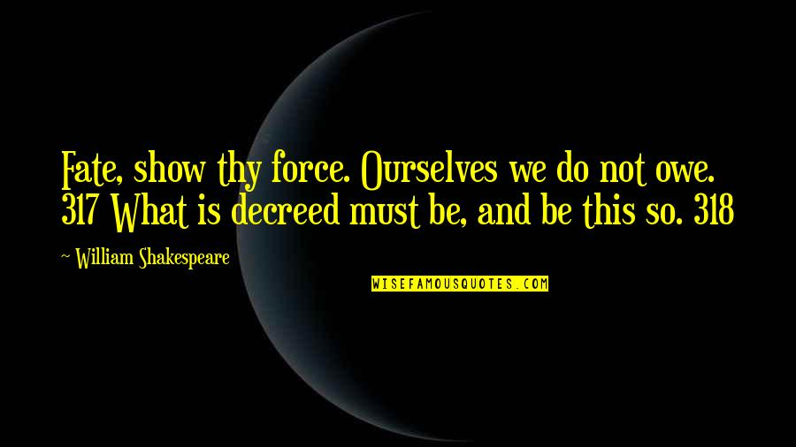 Hebetude Quotes By William Shakespeare: Fate, show thy force. Ourselves we do not