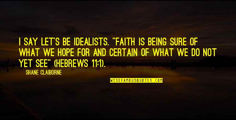 """Hebrew Quotes By Shane Claiborne: I say let's be idealists. """"Faith is being"""