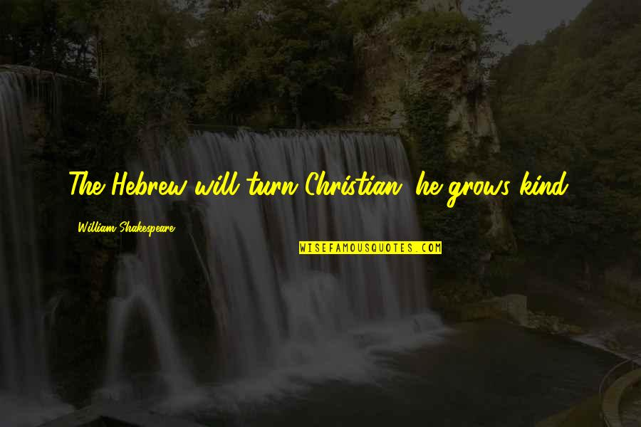 Hebrew Quotes By William Shakespeare: The Hebrew will turn Christian; he grows kind.