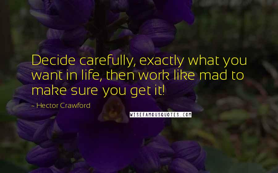 Hector Crawford quotes: Decide carefully, exactly what you want in life, then work like mad to make sure you get it!