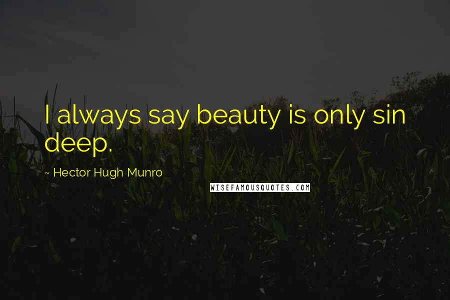 Hector Hugh Munro quotes: I always say beauty is only sin deep.