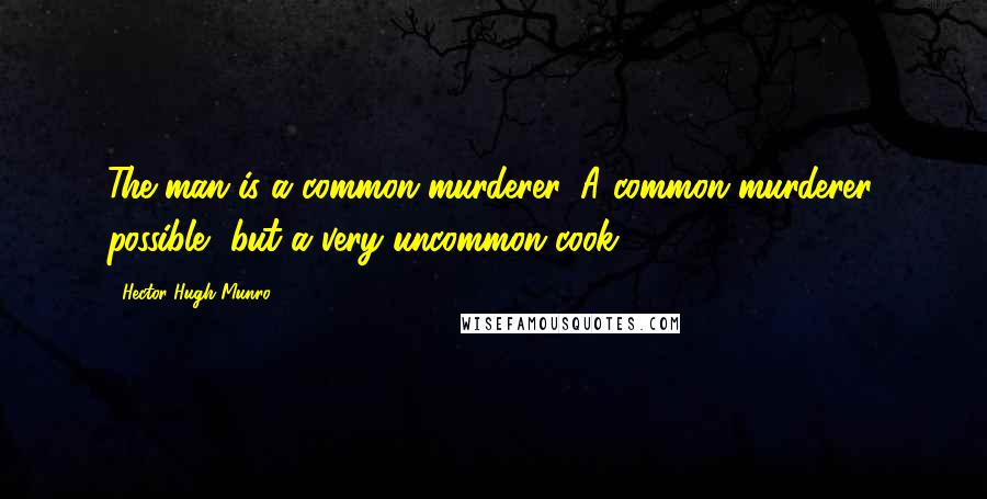 Hector Hugh Munro quotes: The man is a common murderer. A common murderer, possible, but a very uncommon cook.