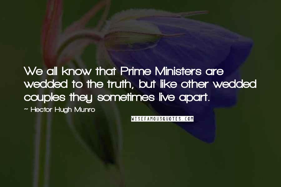 Hector Hugh Munro quotes: We all know that Prime Ministers are wedded to the truth, but like other wedded couples they sometimes live apart.