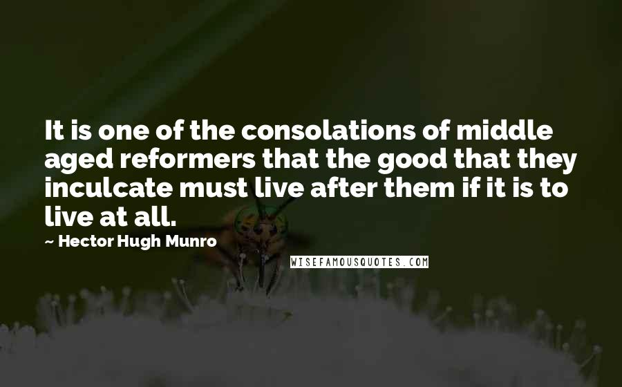 Hector Hugh Munro quotes: It is one of the consolations of middle aged reformers that the good that they inculcate must live after them if it is to live at all.