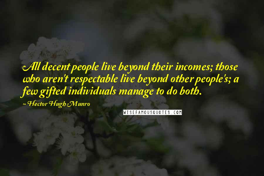 Hector Hugh Munro quotes: All decent people live beyond their incomes; those who aren't respectable live beyond other people's; a few gifted individuals manage to do both.