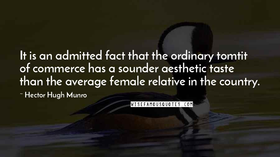 Hector Hugh Munro quotes: It is an admitted fact that the ordinary tomtit of commerce has a sounder aesthetic taste than the average female relative in the country.