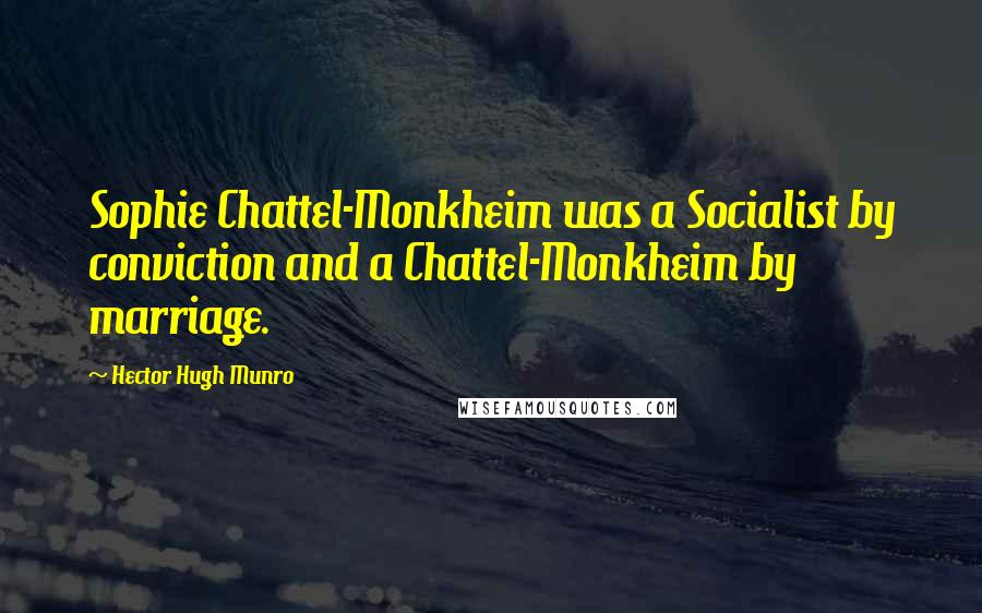 Hector Hugh Munro quotes: Sophie Chattel-Monkheim was a Socialist by conviction and a Chattel-Monkheim by marriage.