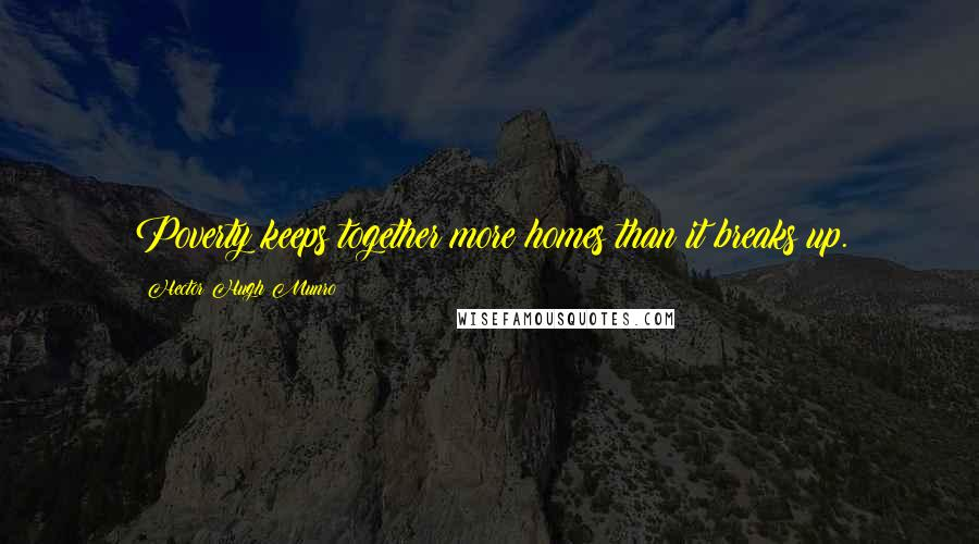 Hector Hugh Munro quotes: Poverty keeps together more homes than it breaks up.