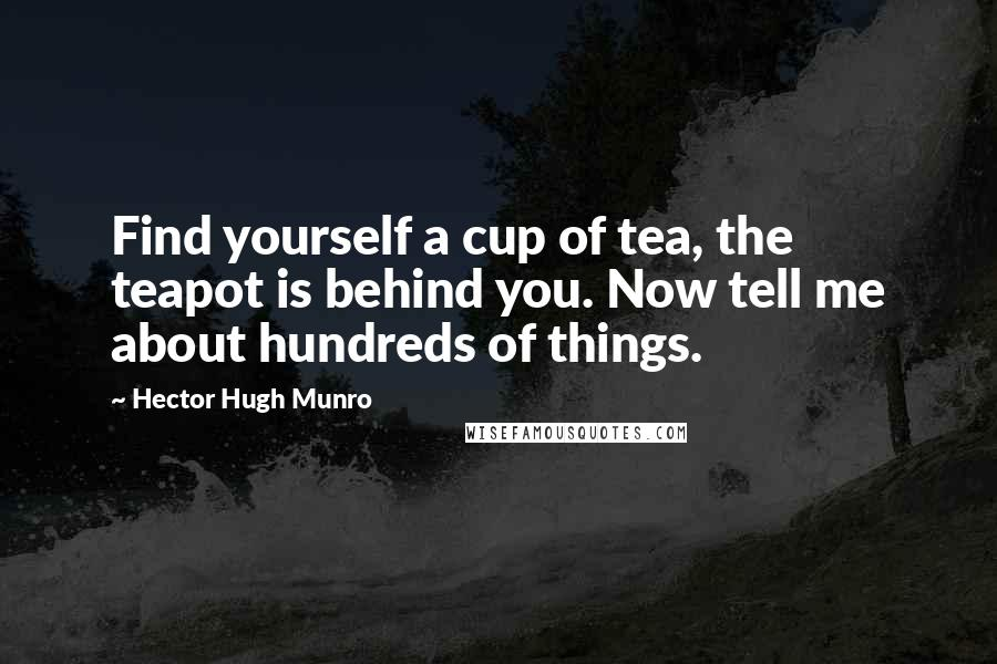 Hector Hugh Munro quotes: Find yourself a cup of tea, the teapot is behind you. Now tell me about hundreds of things.