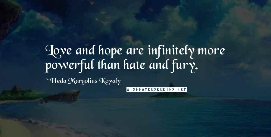 Heda Margolius Kovaly quotes: Love and hope are infinitely more powerful than hate and fury.