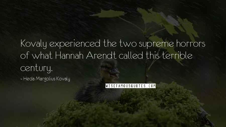 Heda Margolius Kovaly quotes: Kovaly experienced the two supreme horrors of what Hannah Arendt called this terrible century.