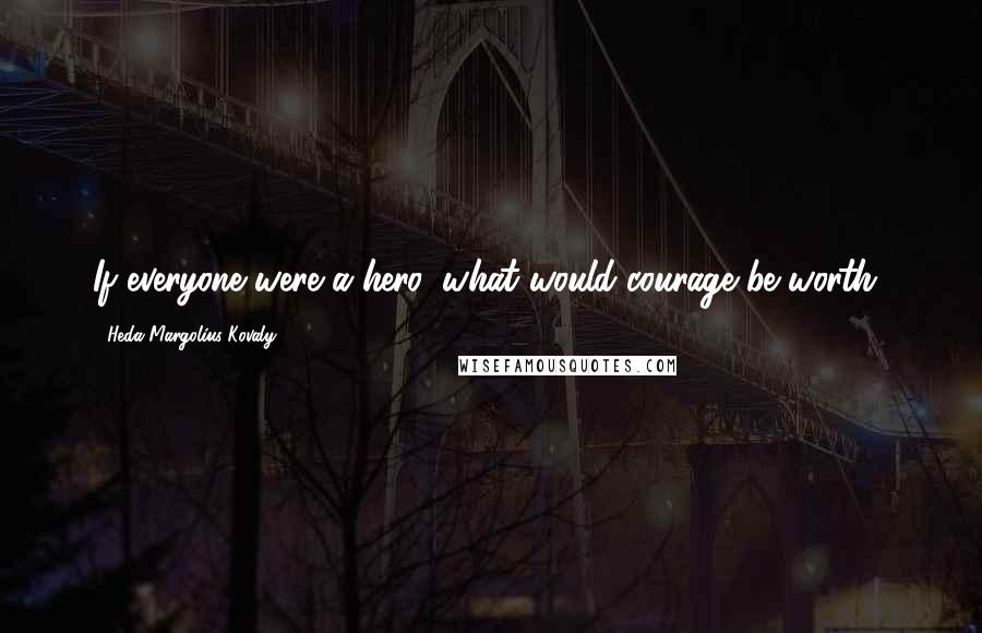 Heda Margolius Kovaly quotes: If everyone were a hero, what would courage be worth?