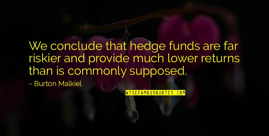 Hedge Fund Quotes By Burton Malkiel: We conclude that hedge funds are far riskier