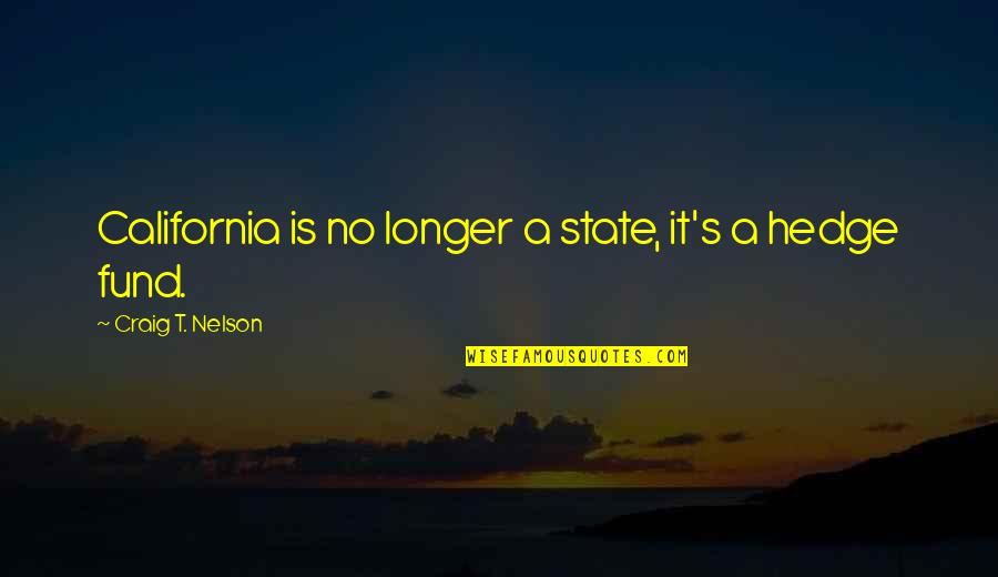 Hedge Fund Quotes By Craig T. Nelson: California is no longer a state, it's a