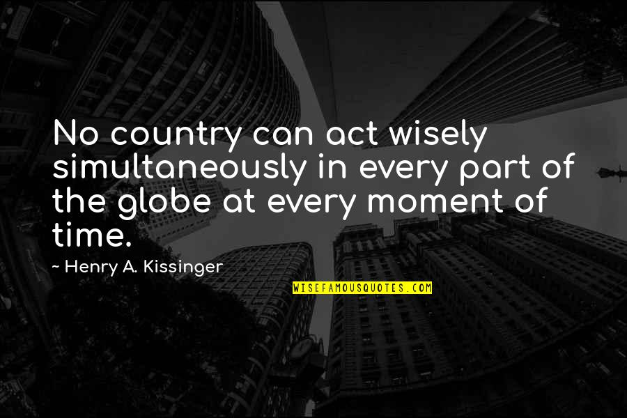 Hedge Fund Quotes By Henry A. Kissinger: No country can act wisely simultaneously in every