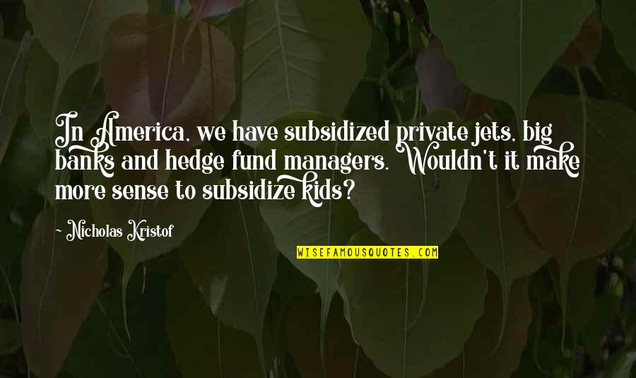 Hedge Fund Quotes By Nicholas Kristof: In America, we have subsidized private jets, big