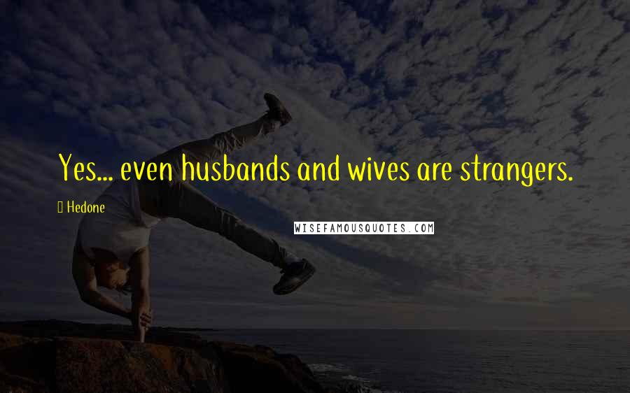 Hedone quotes: Yes... even husbands and wives are strangers.