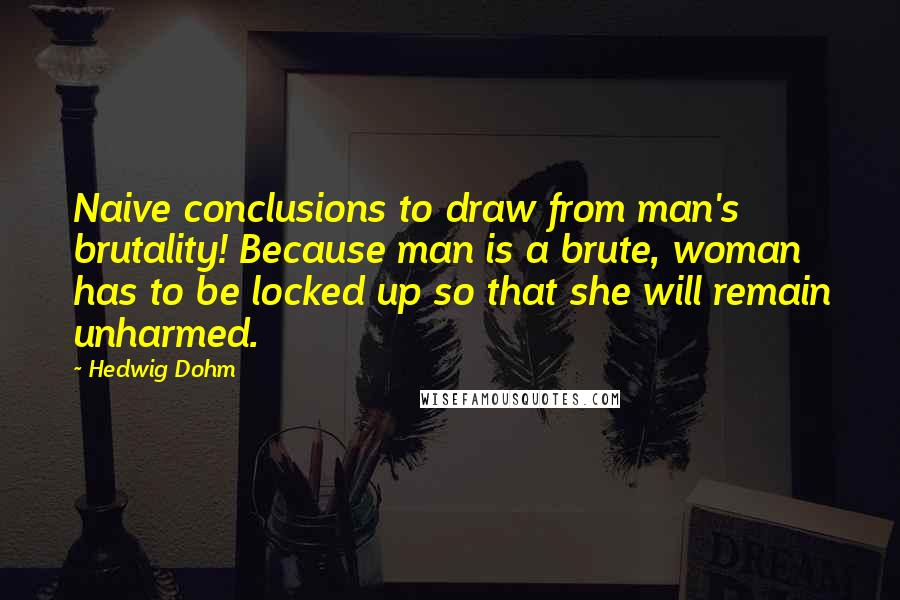Hedwig Dohm quotes: Naive conclusions to draw from man's brutality! Because man is a brute, woman has to be locked up so that she will remain unharmed.