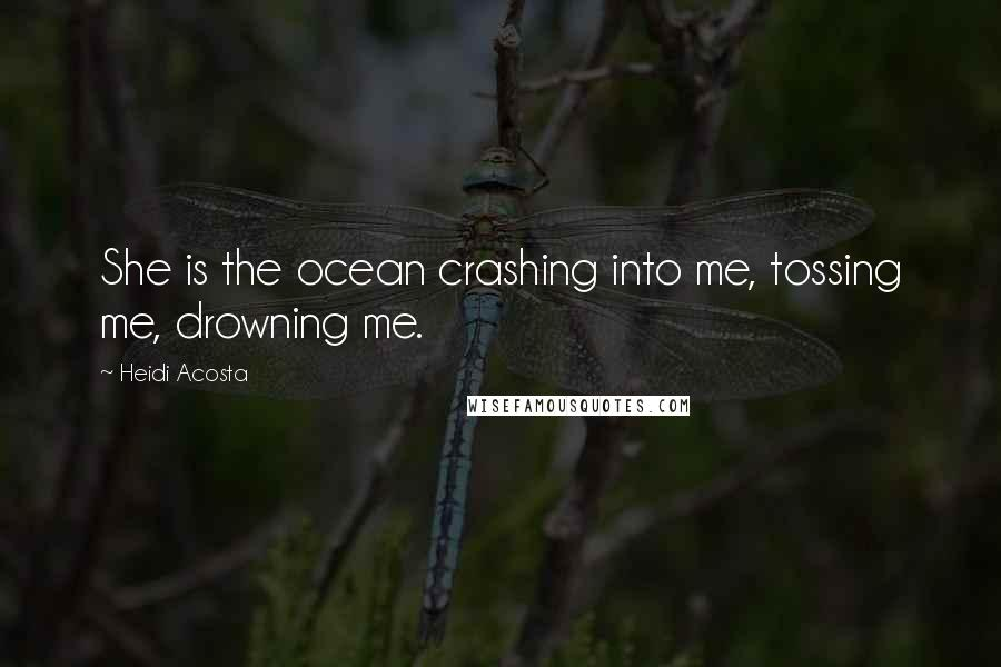 Heidi Acosta quotes: She is the ocean crashing into me, tossing me, drowning me.
