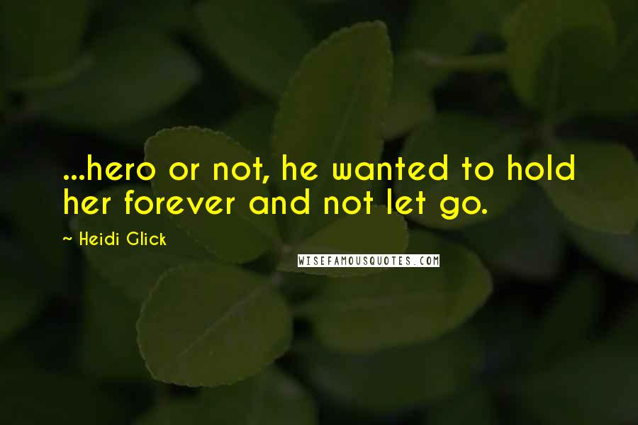 Heidi Glick quotes: ...hero or not, he wanted to hold her forever and not let go.