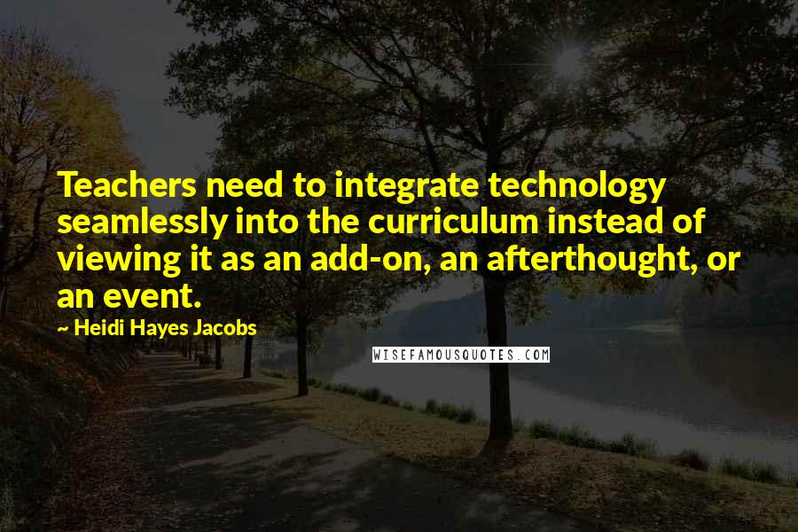 Heidi Hayes Jacobs quotes: Teachers need to integrate technology seamlessly into the curriculum instead of viewing it as an add-on, an afterthought, or an event.