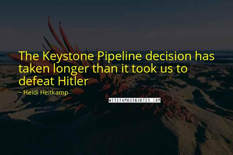 Heidi Heitkamp quotes: The Keystone Pipeline decision has taken longer than it took us to defeat Hitler