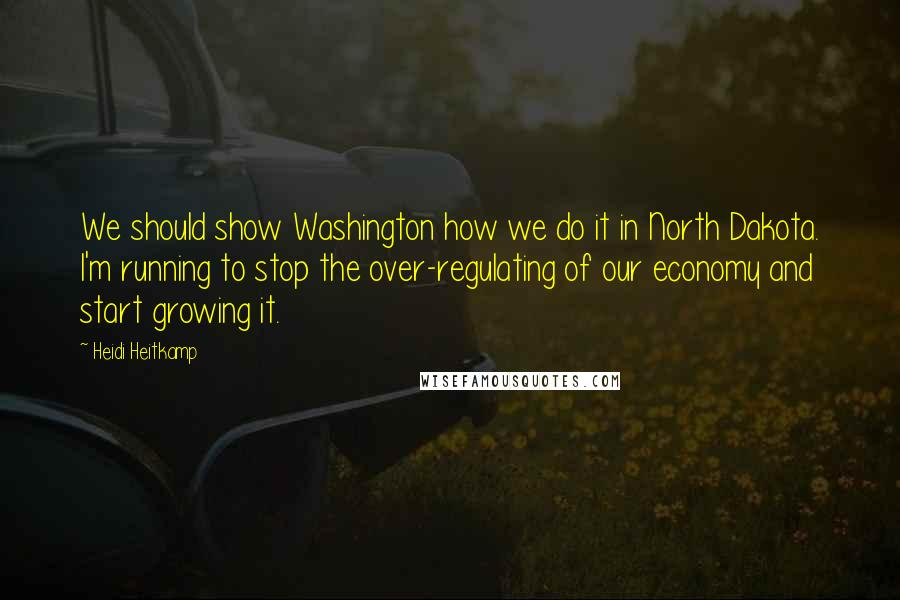 Heidi Heitkamp quotes: We should show Washington how we do it in North Dakota. I'm running to stop the over-regulating of our economy and start growing it.