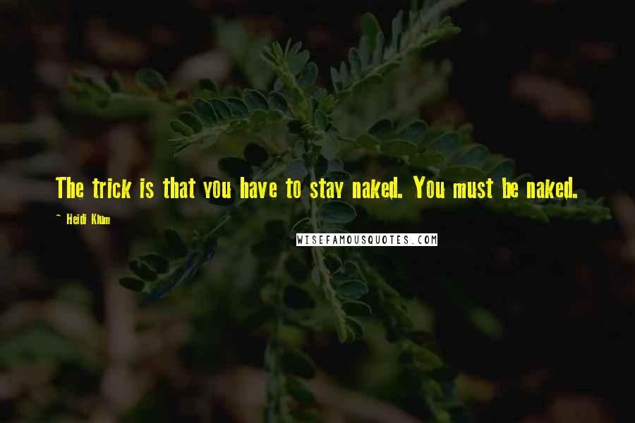 Heidi Klum quotes: The trick is that you have to stay naked. You must be naked.
