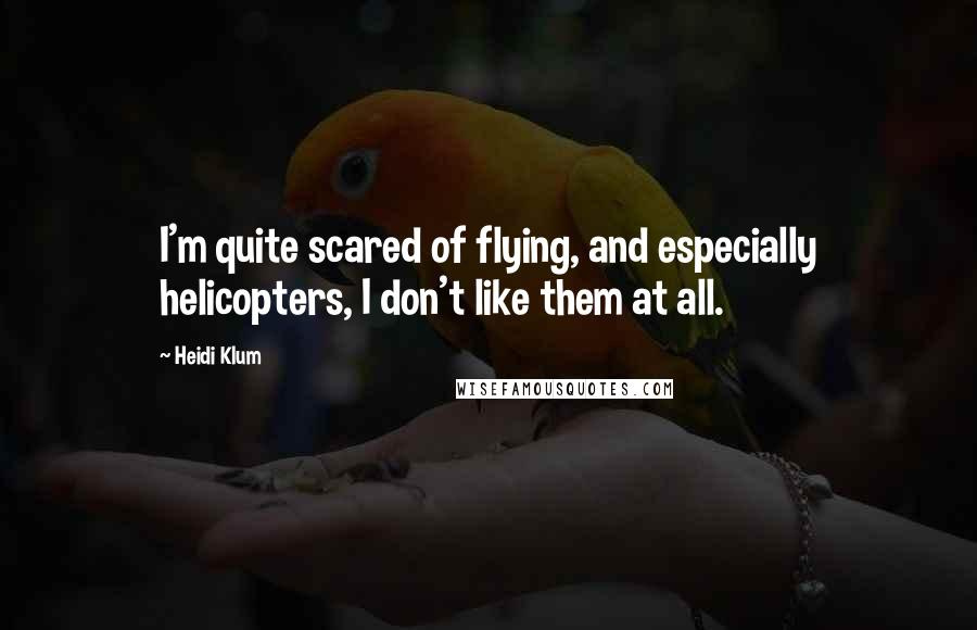 Heidi Klum quotes: I'm quite scared of flying, and especially helicopters, I don't like them at all.