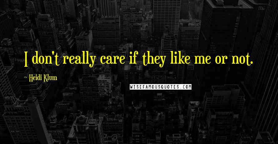 Heidi Klum quotes: I don't really care if they like me or not.