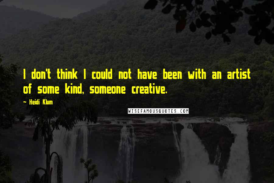 Heidi Klum quotes: I don't think I could not have been with an artist of some kind, someone creative.