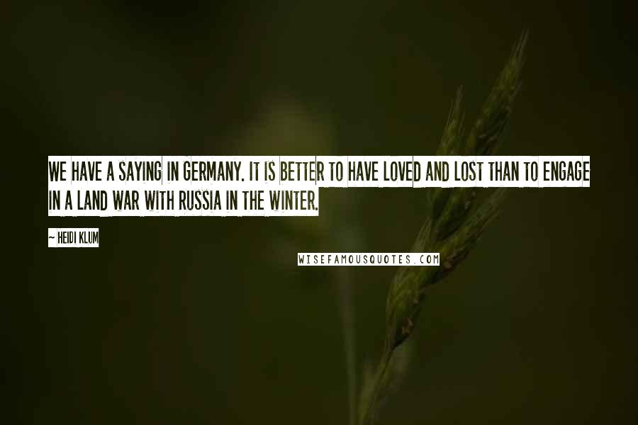 Heidi Klum quotes: We have a saying in Germany. It is better to have loved and lost than to engage in a land war with Russia in the winter.