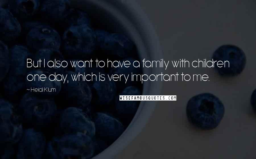 Heidi Klum quotes: But I also want to have a family with children one day, which is very important to me.