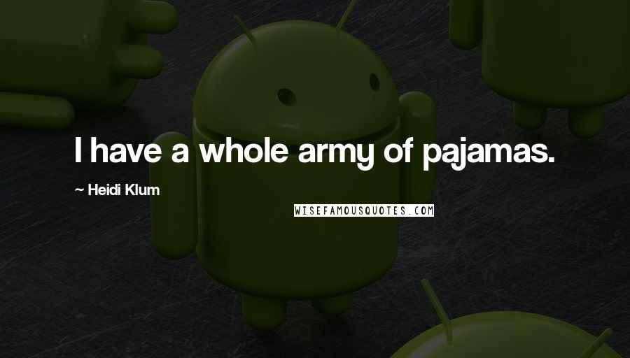 Heidi Klum quotes: I have a whole army of pajamas.
