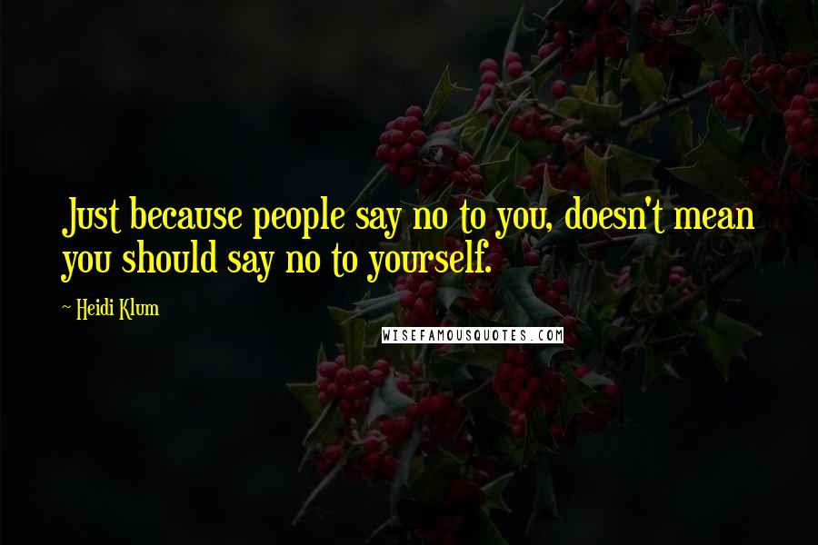 Heidi Klum quotes: Just because people say no to you, doesn't mean you should say no to yourself.