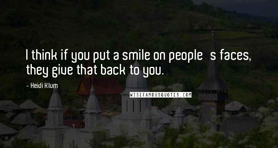 Heidi Klum quotes: I think if you put a smile on people's faces, they give that back to you.
