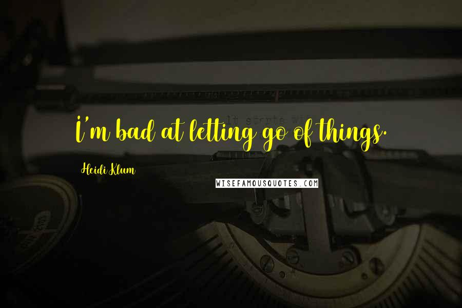 Heidi Klum quotes: I'm bad at letting go of things.