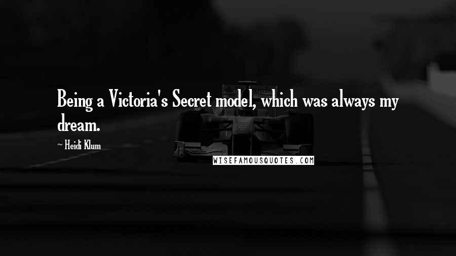 Heidi Klum quotes: Being a Victoria's Secret model, which was always my dream.