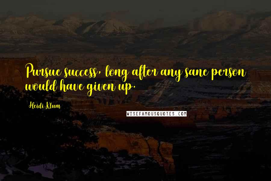 Heidi Klum quotes: Pursue success, long after any sane person would have given up.