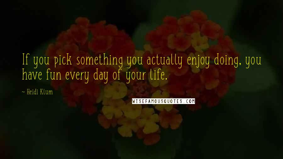 Heidi Klum quotes: If you pick something you actually enjoy doing, you have fun every day of your life.