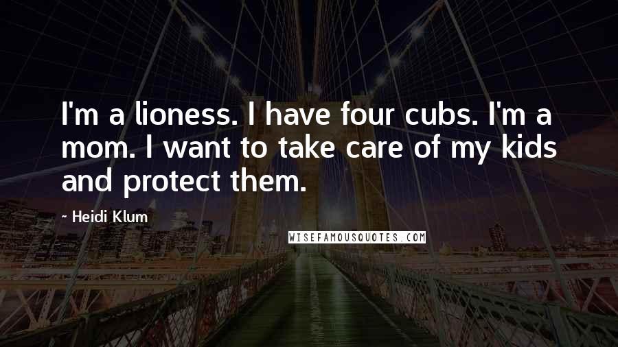 Heidi Klum quotes: I'm a lioness. I have four cubs. I'm a mom. I want to take care of my kids and protect them.