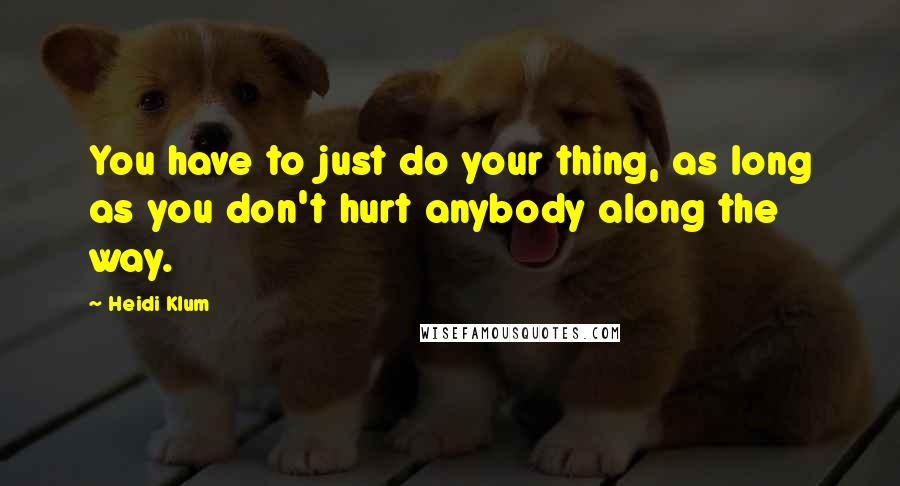 Heidi Klum quotes: You have to just do your thing, as long as you don't hurt anybody along the way.