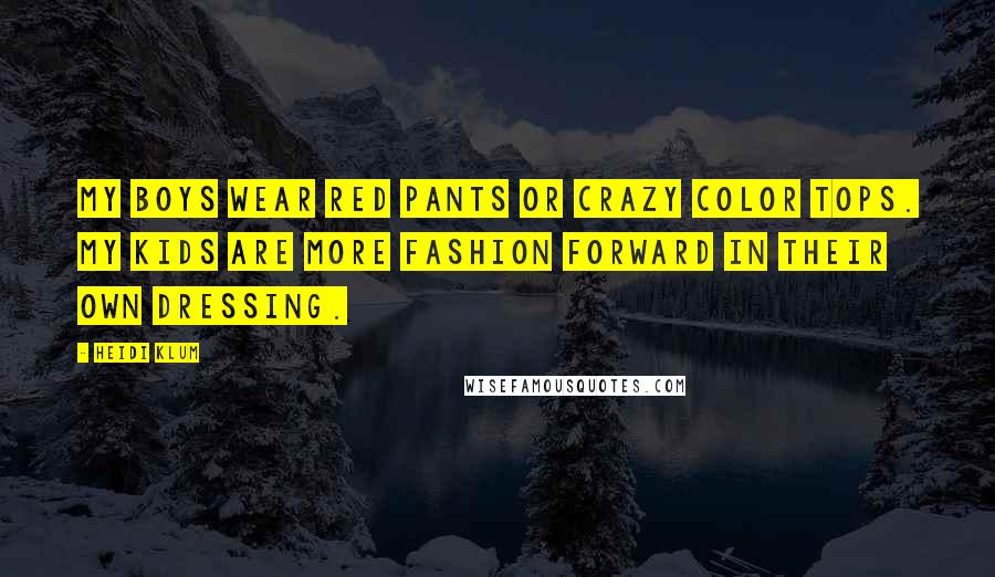 Heidi Klum quotes: My boys wear red pants or crazy color tops. My kids are more fashion forward in their own dressing.