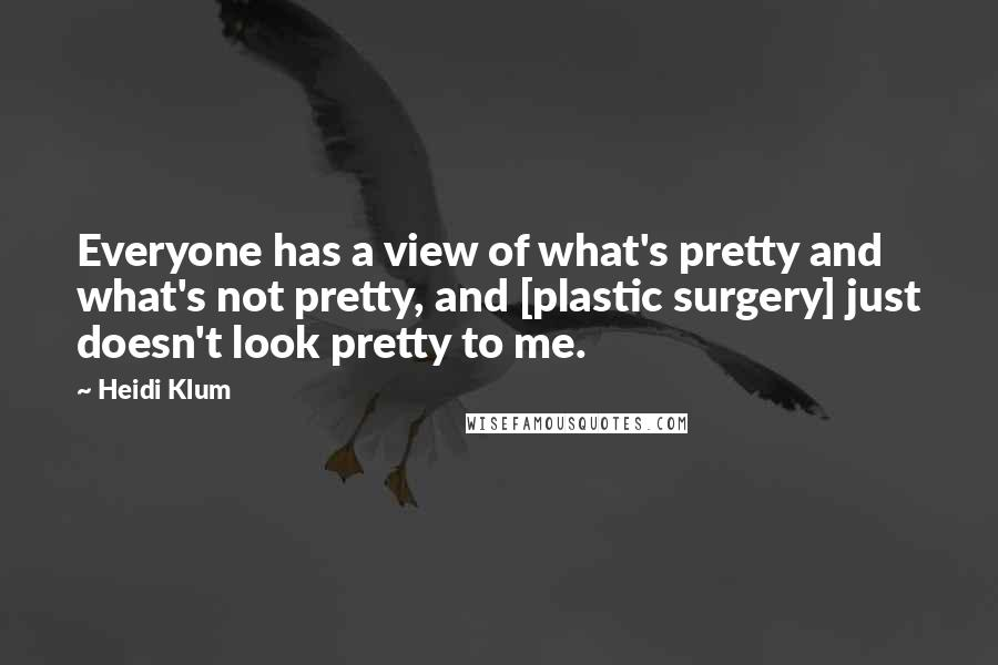 Heidi Klum quotes: Everyone has a view of what's pretty and what's not pretty, and [plastic surgery] just doesn't look pretty to me.