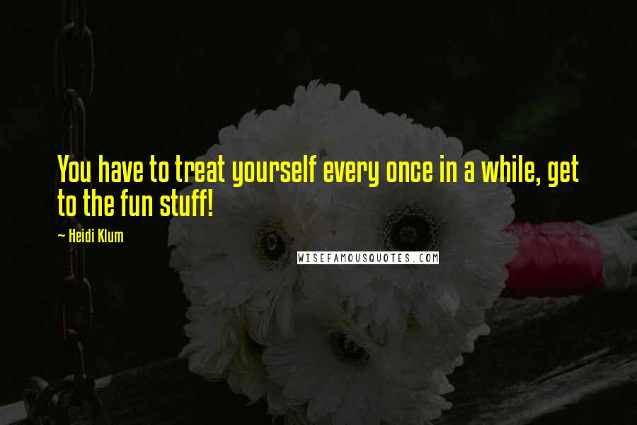 Heidi Klum quotes: You have to treat yourself every once in a while, get to the fun stuff!