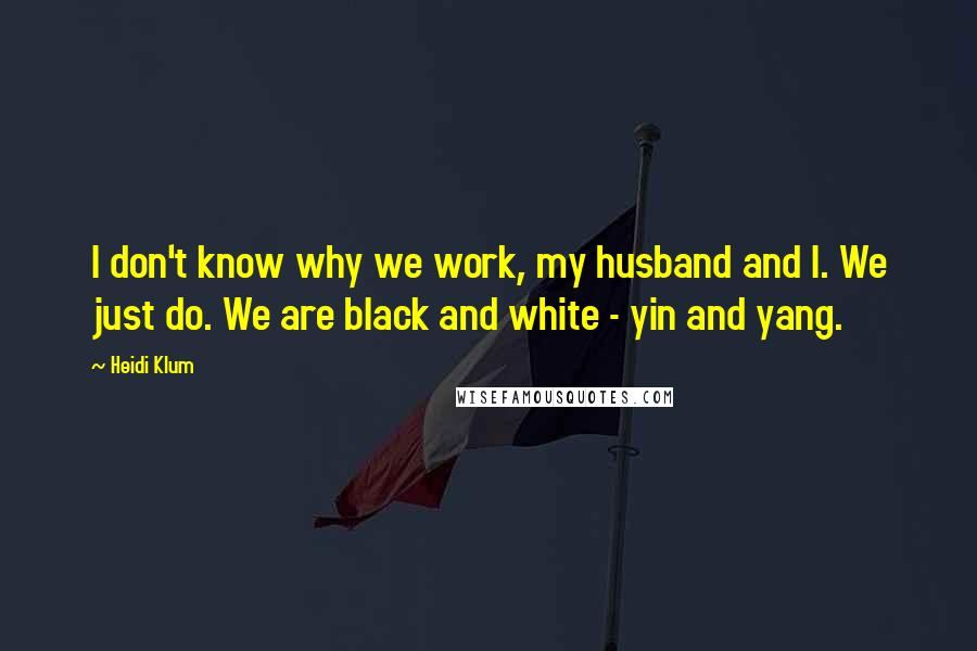 Heidi Klum quotes: I don't know why we work, my husband and I. We just do. We are black and white - yin and yang.