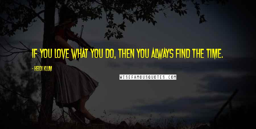 Heidi Klum quotes: If you love what you do, then you always find the time.
