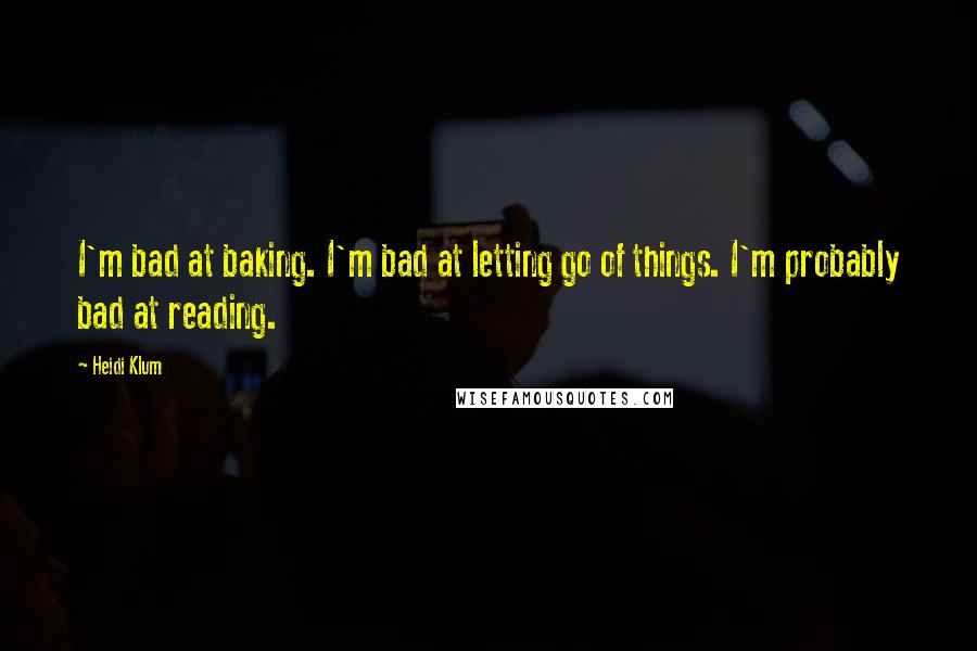 Heidi Klum quotes: I'm bad at baking. I'm bad at letting go of things. I'm probably bad at reading.
