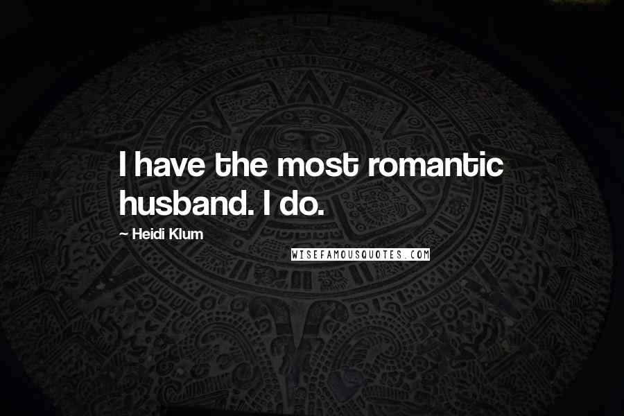 Heidi Klum quotes: I have the most romantic husband. I do.